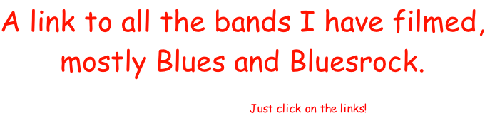 A link to all the bands I have filmed, mostly Blues and Bluesrock.   I hope You like this site! Just click on the links!
